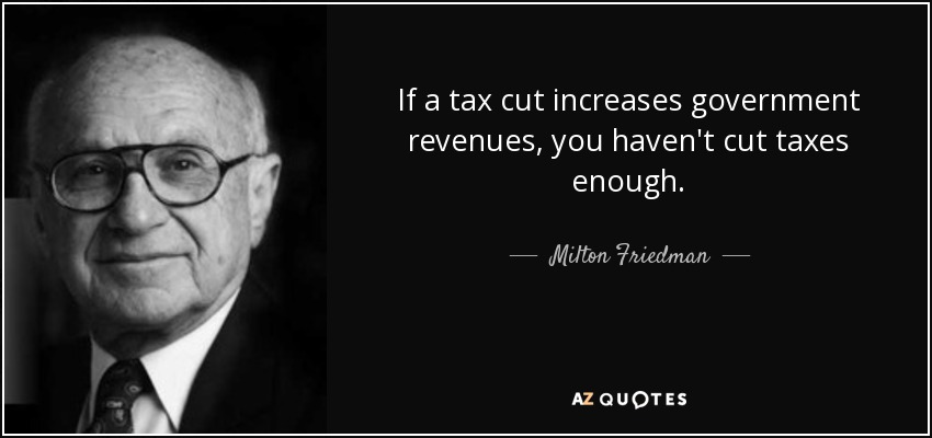 If a tax cut increases government revenues, you haven't cut taxes enough. - Milton Friedman