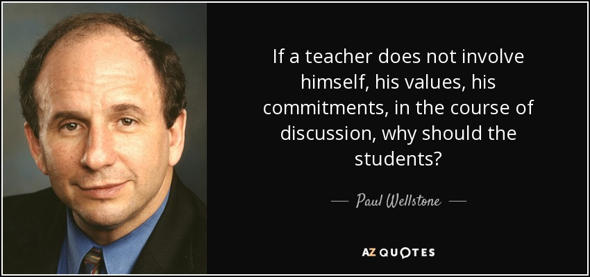 If a teacher does not involve himself, his values, his commitments, in the course of discussion, why should the students? - Paul Wellstone