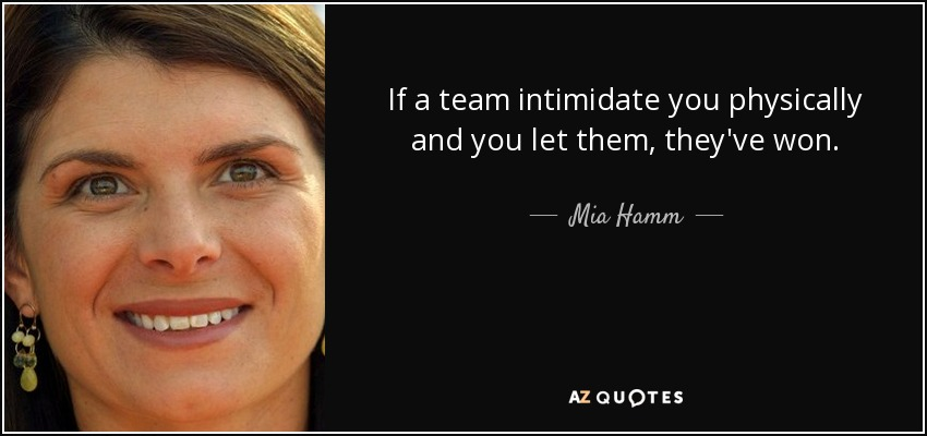 If a team intimidate you physically and you let them, they've won. - Mia Hamm