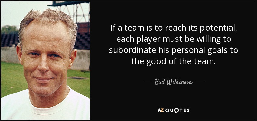 If a team is to reach its potential, each player must be willing to subordinate his personal goals to the good of the team. - Bud Wilkinson