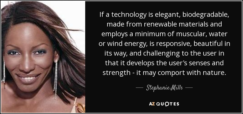 If a technology is elegant, biodegradable, made from renewable materials and employs a minimum of muscular, water or wind energy, is responsive, beautiful in its way, and challenging to the user in that it develops the user's senses and strength - it may comport with nature. - Stephanie Mills
