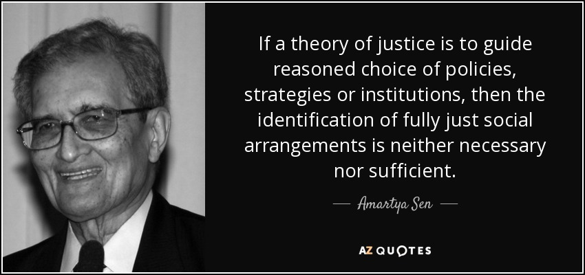 If a theory of justice is to guide reasoned choice of policies, strategies or institutions, then the identification of fully just social arrangements is neither necessary nor sufficient. - Amartya Sen