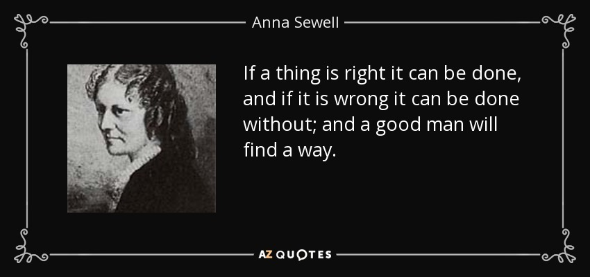 If a thing is right it can be done, and if it is wrong it can be done without; and a good man will find a way. - Anna Sewell