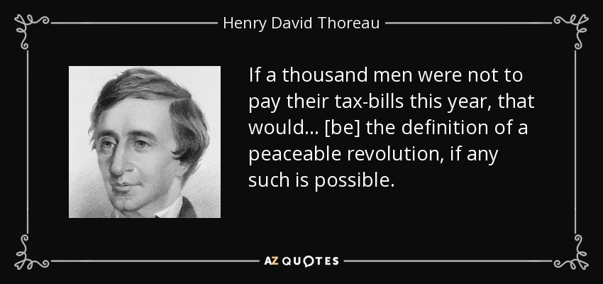 If a thousand men were not to pay their tax-bills this year, that would ... [be] the definition of a peaceable revolution, if any such is possible. - Henry David Thoreau