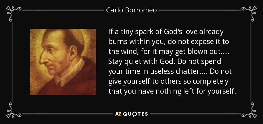 If a tiny spark of God's love already burns within you, do not expose it to the wind, for it may get blown out.... Stay quiet with God. Do not spend your time in useless chatter.... Do not give yourself to others so completely that you have nothing left for yourself. - Carlo Borromeo