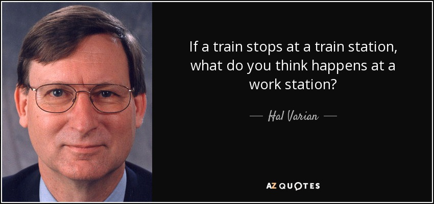 If a train stops at a train station, what do you think happens at a work station? - Hal Varian