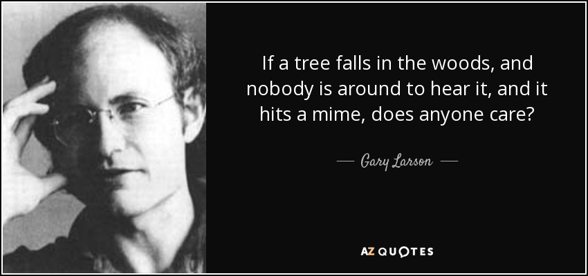 If a tree falls in the woods, and nobody is around to hear it, and it hits a mime, does anyone care? - Gary Larson