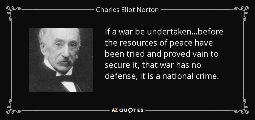 If a war be undertaken...before the resources of peace have been tried and proved vain to secure it, that war has no defense, it is a national crime. - Charles Eliot Norton