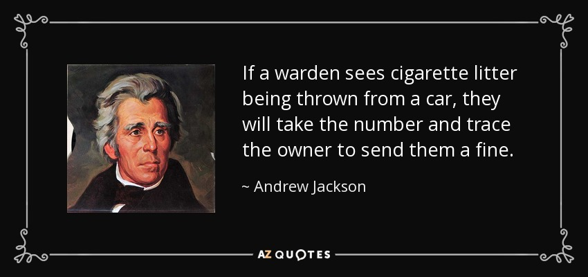If a warden sees cigarette litter being thrown from a car, they will take the number and trace the owner to send them a fine. - Andrew Jackson