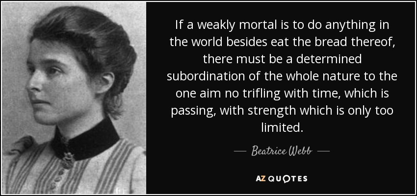 If a weakly mortal is to do anything in the world besides eat the bread thereof, there must be a determined subordination of the whole nature to the one aim no trifling with time, which is passing, with strength which is only too limited. - Beatrice Webb
