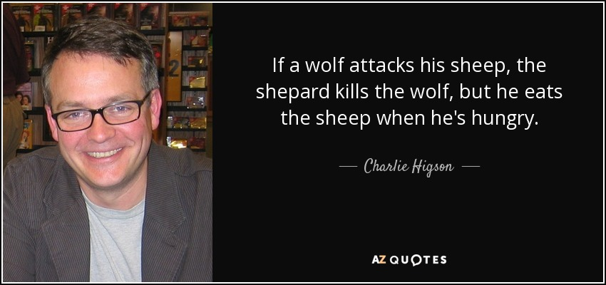 If a wolf attacks his sheep, the shepard kills the wolf, but he eats the sheep when he's hungry. - Charlie Higson