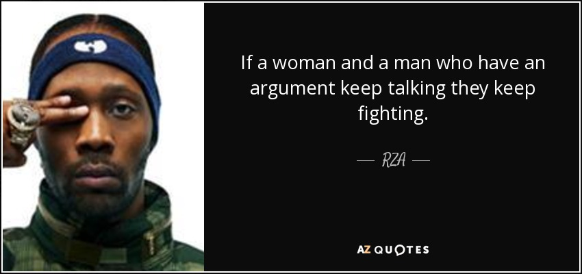 If a woman and a man who have an argument keep talking they keep fighting. - RZA