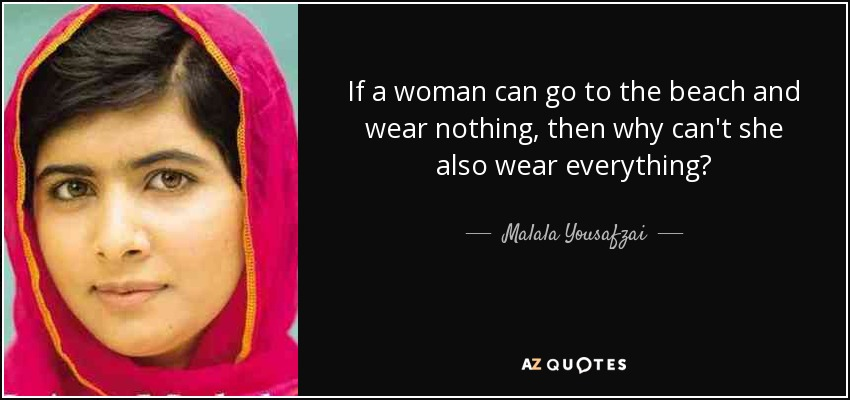 If a woman can go to the beach and wear nothing, then why can't she also wear everything? - Malala Yousafzai