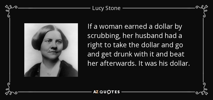 If a woman earned a dollar by scrubbing, her husband had a right to take the dollar and go and get drunk with it and beat her afterwards. It was his dollar. - Lucy Stone