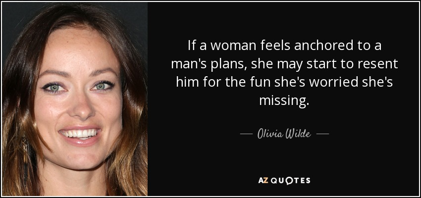 If a woman feels anchored to a man's plans, she may start to resent him for the fun she's worried she's missing. - Olivia Wilde