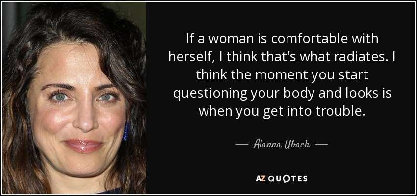 If a woman is comfortable with herself, I think that's what radiates. I think the moment you start questioning your body and looks is when you get into trouble. - Alanna Ubach