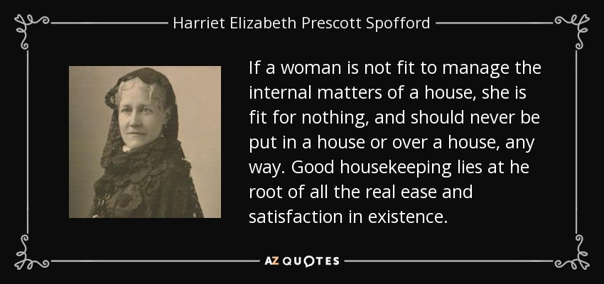 If a woman is not fit to manage the internal matters of a house, she is fit for nothing, and should never be put in a house or over a house, any way. Good housekeeping lies at he root of all the real ease and satisfaction in existence. - Harriet Elizabeth Prescott Spofford