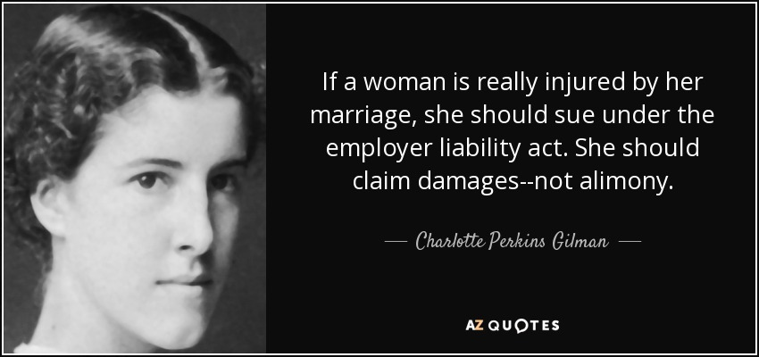 If a woman is really injured by her marriage, she should sue under the employer liability act. She should claim damages--not alimony. - Charlotte Perkins Gilman