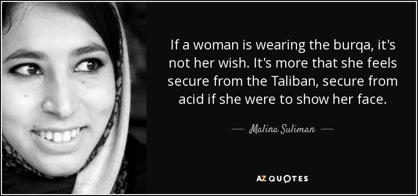 If a woman is wearing the burqa, it's not her wish. It's more that she feels secure from the Taliban, secure from acid if she were to show her face. - Malina Suliman