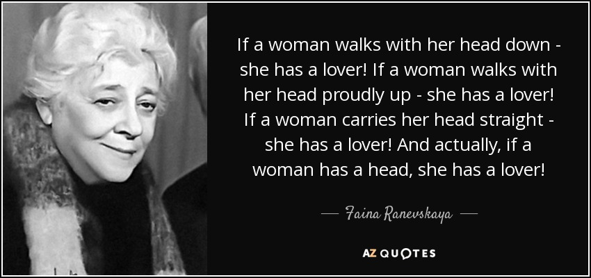 If a woman walks with her head down - she has a lover! If a woman walks with her head proudly up - she has a lover! If a woman carries her head straight - she has a lover! And actually, if a woman has a head, she has a lover! - Faina Ranevskaya