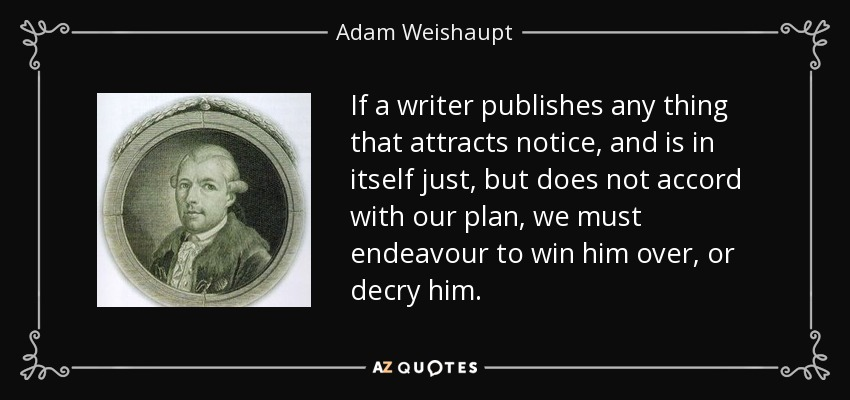 If a writer publishes any thing that attracts notice, and is in itself just, but does not accord with our plan, we must endeavour to win him over, or decry him. - Adam Weishaupt