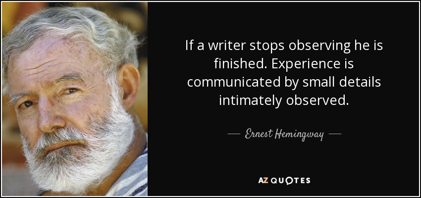 If a writer stops observing he is finished. Experience is communicated by small details intimately observed. - Ernest Hemingway