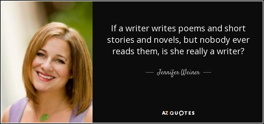 If a writer writes poems and short stories and novels, but nobody ever reads them, is she really a writer? - Jennifer Weiner