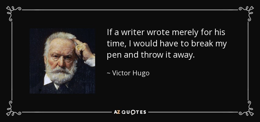If a writer wrote merely for his time, I would have to break my pen and throw it away. - Victor Hugo