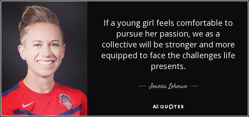 If a young girl feels comfortable to pursue her passion, we as a collective will be stronger and more equipped to face the challenges life presents. - Joanna Lohman