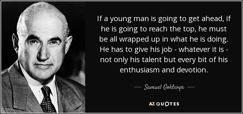If a young man is going to get ahead, if he is going to reach the top, he must be all wrapped up in what he is doing. He has to give his job - whatever it is - not only his talent but every bit of his enthusiasm and devotion. - Samuel Goldwyn