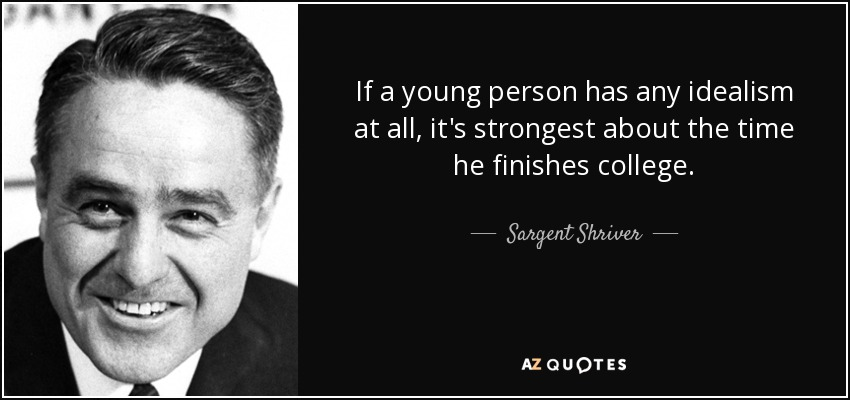 If a young person has any idealism at all, it's strongest about the time he finishes college. - Sargent Shriver
