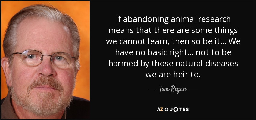 If abandoning animal research means that there are some things we cannot learn, then so be it ... We have no basic right ... not to be harmed by those natural diseases we are heir to. - Tom Regan