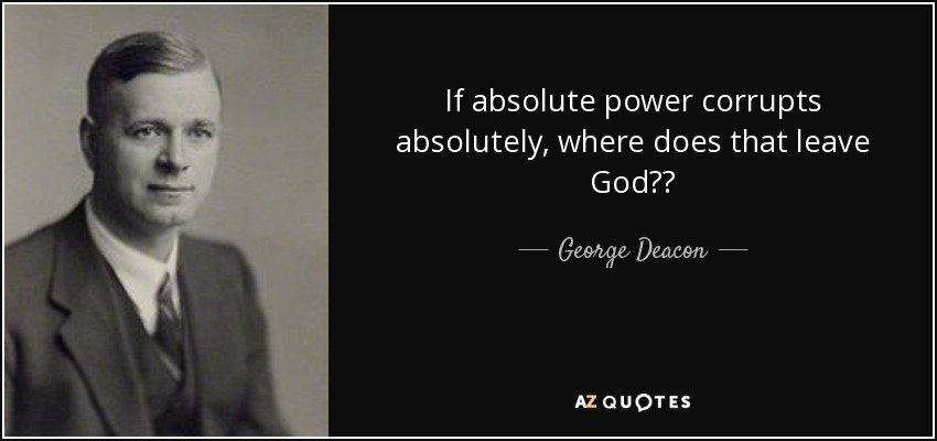 If absolute power corrupts absolutely, where does that leave God?? - George Deacon