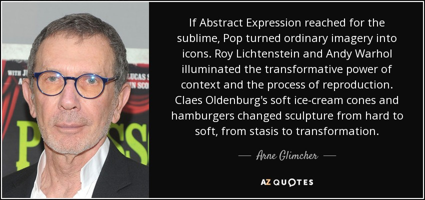 If Abstract Expression reached for the sublime, Pop turned ordinary imagery into icons. Roy Lichtenstein and Andy Warhol illuminated the transformative power of context and the process of reproduction. Claes Oldenburg's soft ice-cream cones and hamburgers changed sculpture from hard to soft, from stasis to transformation. - Arne Glimcher