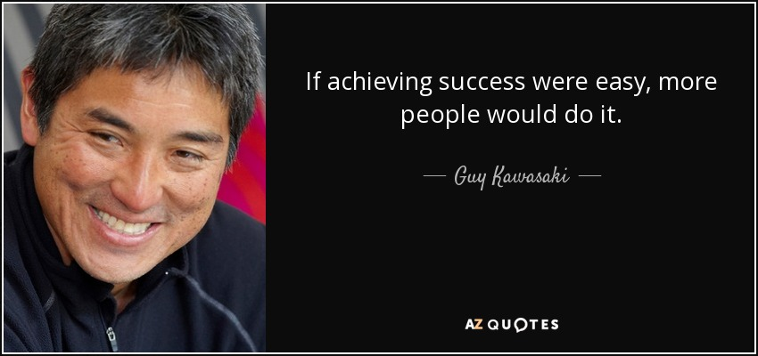 If achieving success were easy, more people would do it. - Guy Kawasaki