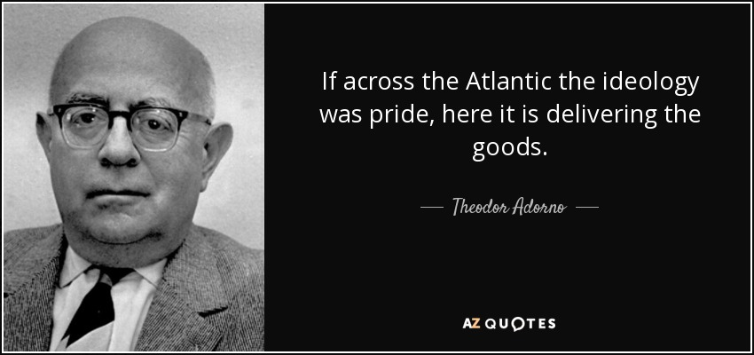 If across the Atlantic the ideology was pride, here it is delivering the goods. - Theodor Adorno