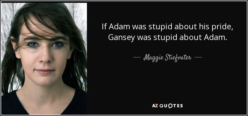 If Adam was stupid about his pride, Gansey was stupid about Adam. - Maggie Stiefvater