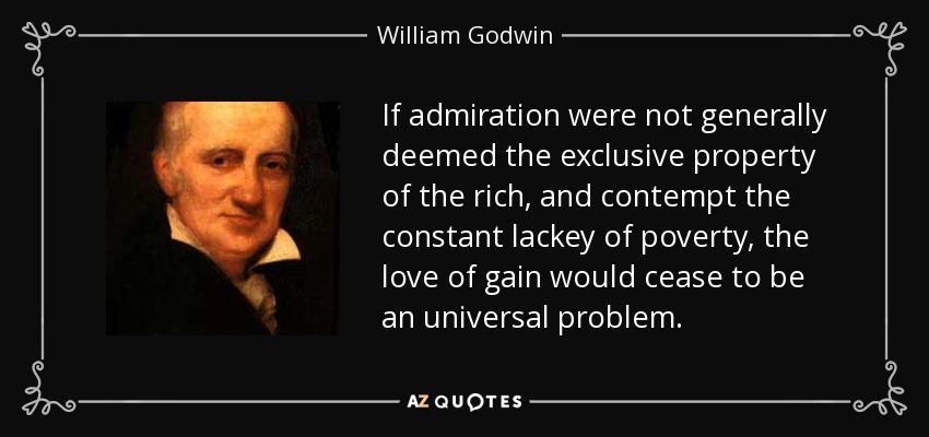 If admiration were not generally deemed the exclusive property of the rich, and contempt the constant lackey of poverty, the love of gain would cease to be an universal problem. - William Godwin