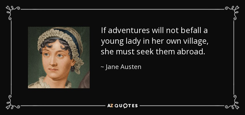 If adventures will not befall a young lady in her own village, she must seek them abroad. - Jane Austen