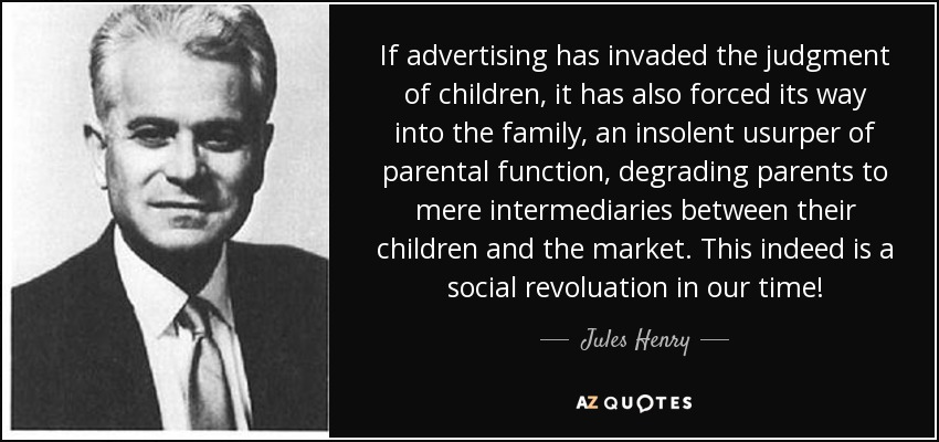 If advertising has invaded the judgment of children, it has also forced its way into the family, an insolent usurper of parental function, degrading parents to mere intermediaries between their children and the market. This indeed is a social revoluation in our time! - Jules Henry