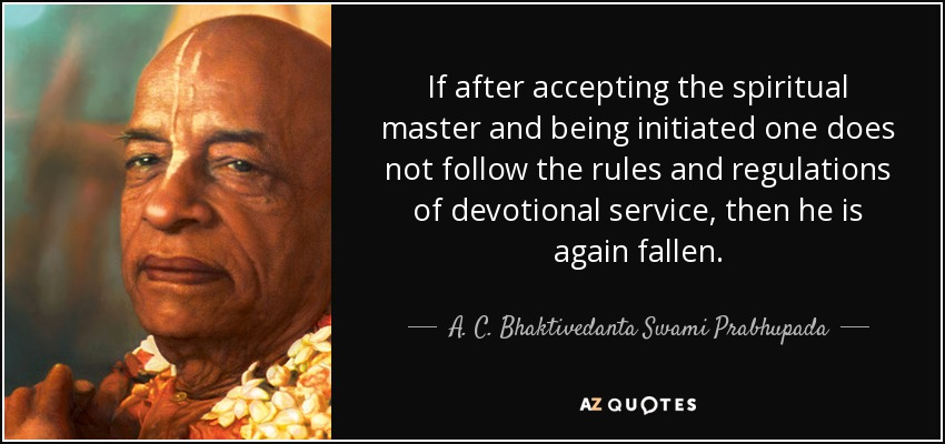 If after accepting the spiritual master and being initiated one does not follow the rules and regulations of devotional service, then he is again fallen. - A. C. Bhaktivedanta Swami Prabhupada