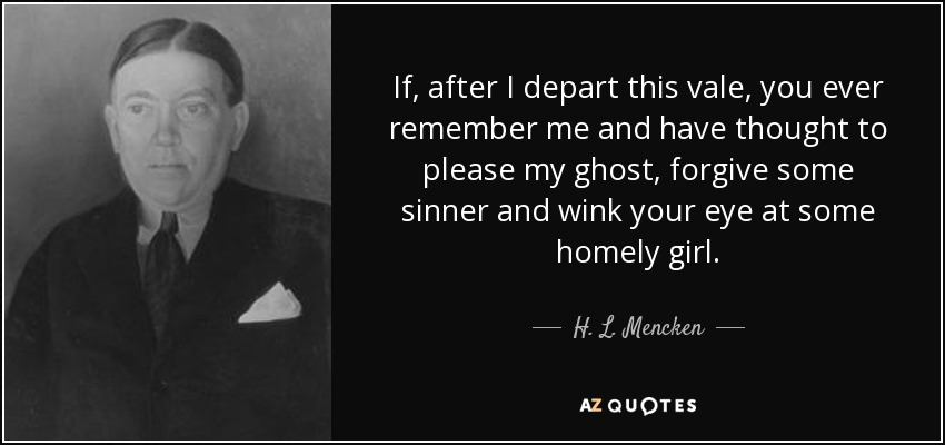 If, after I depart this vale, you ever remember me and have thought to please my ghost, forgive some sinner and wink your eye at some homely girl. - H. L. Mencken