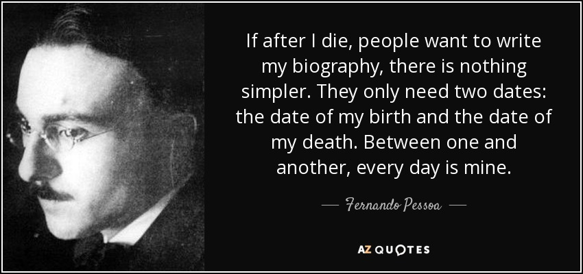 If after I die, people want to write my biography, there is nothing simpler. They only need two dates: the date of my birth and the date of my death. Between one and another, every day is mine. - Fernando Pessoa