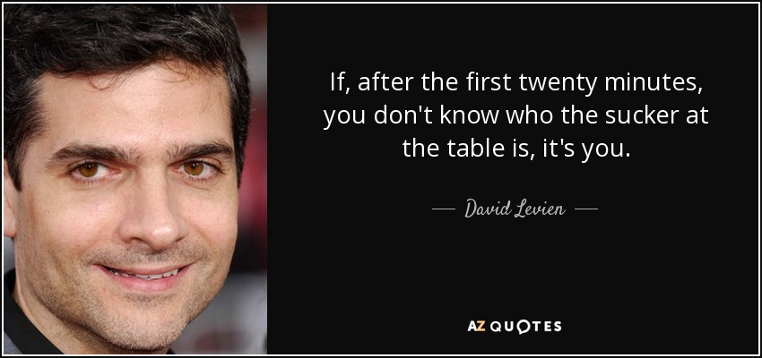 If, after the first twenty minutes, you don't know who the sucker at the table is, it's you. - David Levien