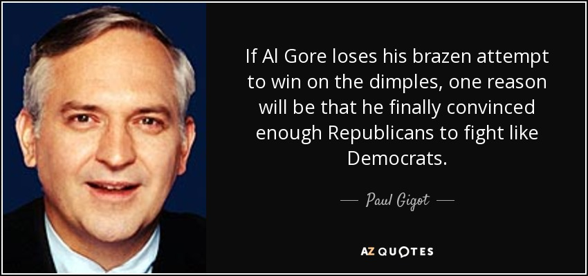 If Al Gore loses his brazen attempt to win on the dimples, one reason will be that he finally convinced enough Republicans to fight like Democrats. - Paul Gigot