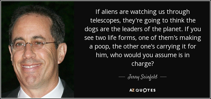 If aliens are watching us through telescopes, they're going to think the dogs are the leaders of the planet. If you see two life forms, one of them's making a poop, the other one's carrying it for him, who would you assume is in charge? - Jerry Seinfeld