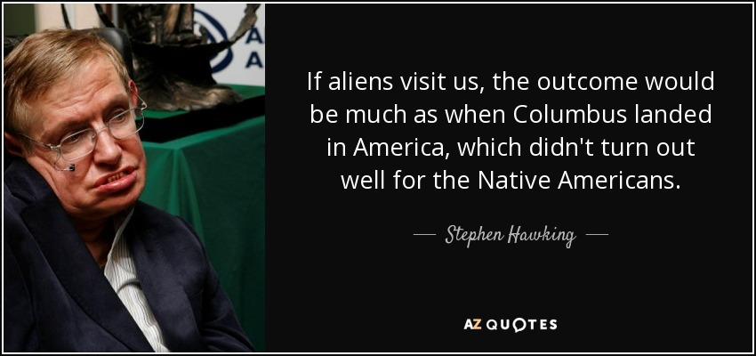 If aliens visit us, the outcome would be much as when Columbus landed in America, which didn't turn out well for the Native Americans. - Stephen Hawking