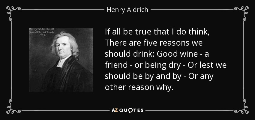 If all be true that I do think, There are five reasons we should drink: Good wine - a friend - or being dry - Or lest we should be by and by - Or any other reason why. - Henry Aldrich