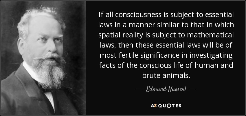 If all consciousness is subject to essential laws in a manner similar to that in which spatial reality is subject to mathematical laws, then these essential laws will be of most fertile significance in investigating facts of the conscious life of human and brute animals. - Edmund Husserl