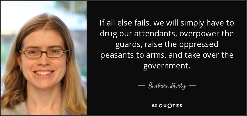 If all else fails, we will simply have to drug our attendants, overpower the guards, raise the oppressed peasants to arms, and take over the government. - Barbara Mertz